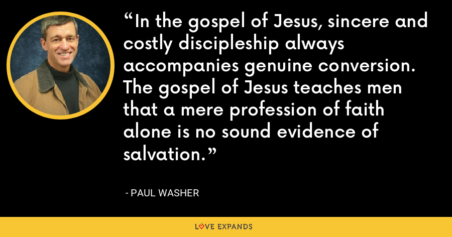 In the gospel of Jesus, sincere and costly discipleship always accompanies genuine conversion. The gospel of Jesus teaches men that a mere profession of faith alone is no sound evidence of salvation. - Paul Washer
