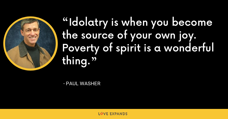 Idolatry is when you become the source of your own joy. Poverty of spirit is a wonderful thing. - Paul Washer
