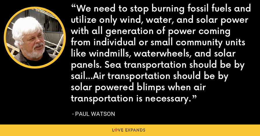 We need to stop burning fossil fuels and utilize only wind, water, and solar power with all generation of power coming from individual or small community units like windmills, waterwheels, and solar panels. Sea transportation should be by sail...Air transportation should be by solar powered blimps when air transportation is necessary. - Paul Watson