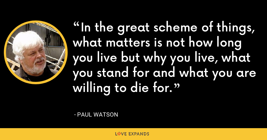 In the great scheme of things, what matters is not how long you live but why you live, what you stand for and what you are willing to die for. - Paul Watson