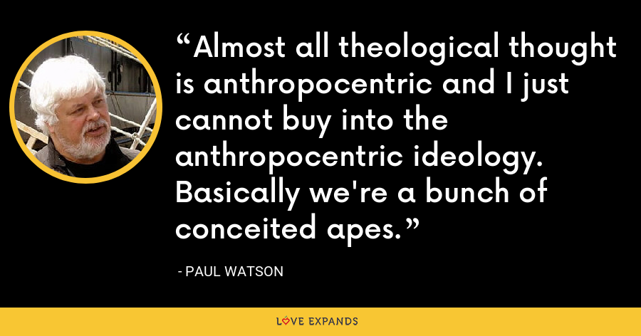 Almost all theological thought is anthropocentric and I just cannot buy into the anthropocentric ideology. Basically we're a bunch of conceited apes. - Paul Watson