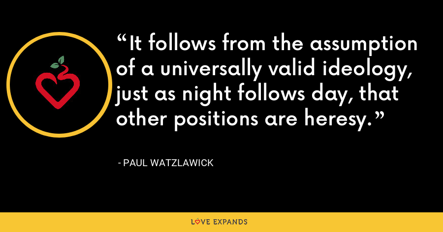 It follows from the assumption of a universally valid ideology, just as night follows day, that other positions are heresy. - Paul Watzlawick