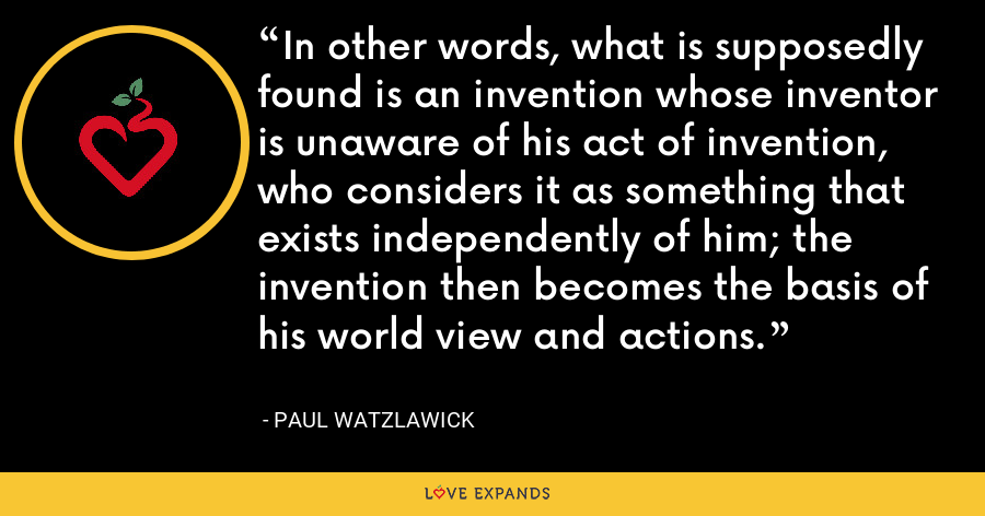 In other words, what is supposedly found is an invention whose inventor is unaware of his act of invention, who considers it as something that exists independently of him; the invention then becomes the basis of his world view and actions. - Paul Watzlawick
