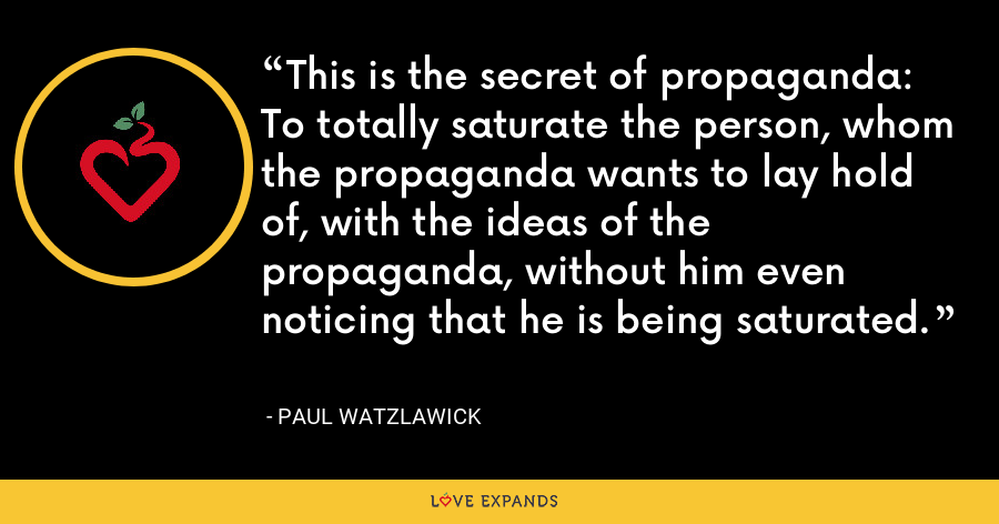 This is the secret of propaganda: To totally saturate the person, whom the propaganda wants to lay hold of, with the ideas of the propaganda, without him even noticing that he is being saturated. - Paul Watzlawick
