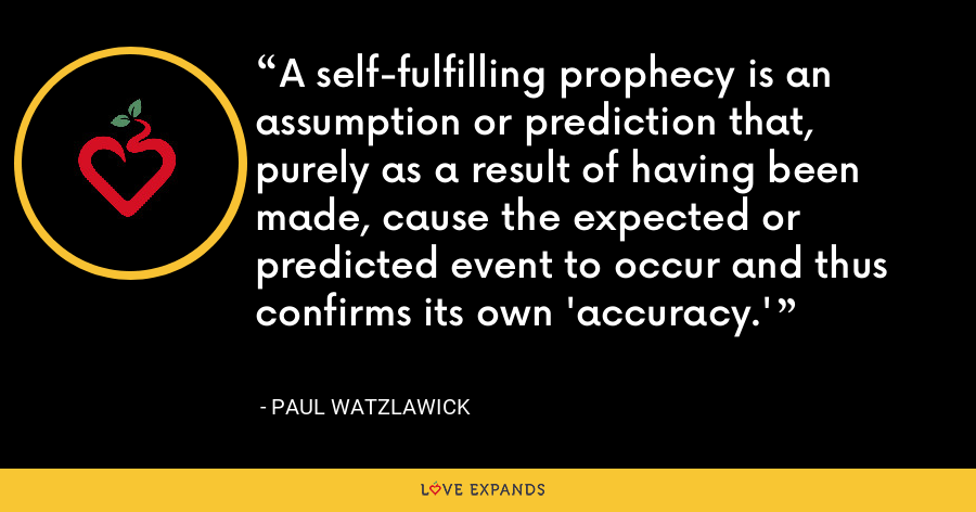 A self-fulfilling prophecy is an assumption or prediction that, purely as a result of having been made, cause the expected or predicted event to occur and thus confirms its own 'accuracy.' - Paul Watzlawick