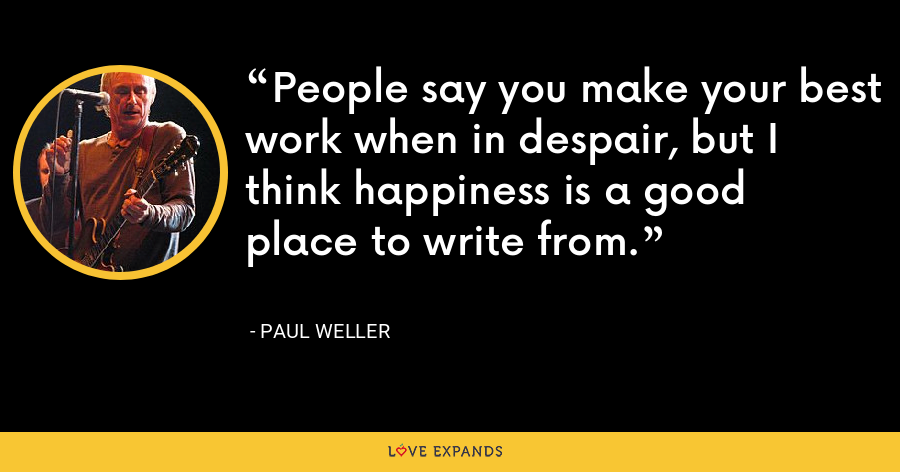 People say you make your best work when in despair, but I think happiness is a good place to write from. - Paul Weller