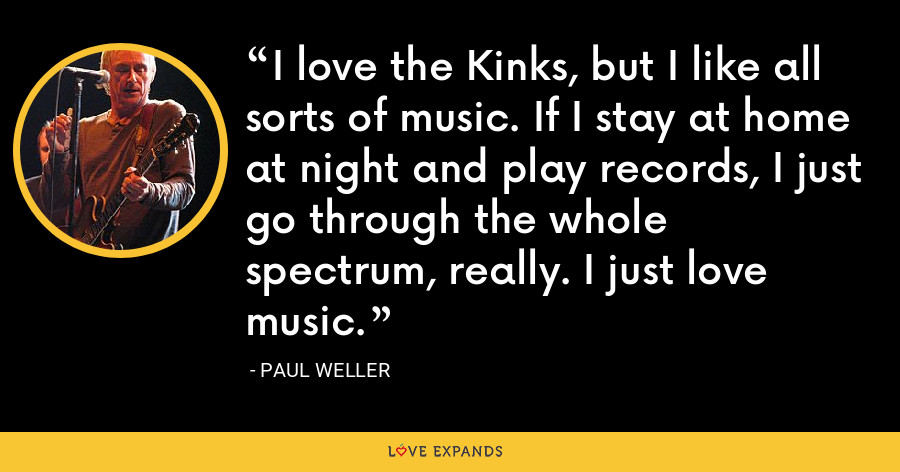 I love the Kinks, but I like all sorts of music. If I stay at home at night and play records, I just go through the whole spectrum, really. I just love music. - Paul Weller