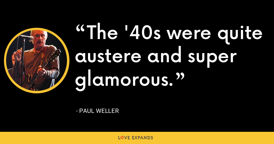 The '40s were quite austere and super glamorous. - Paul Weller