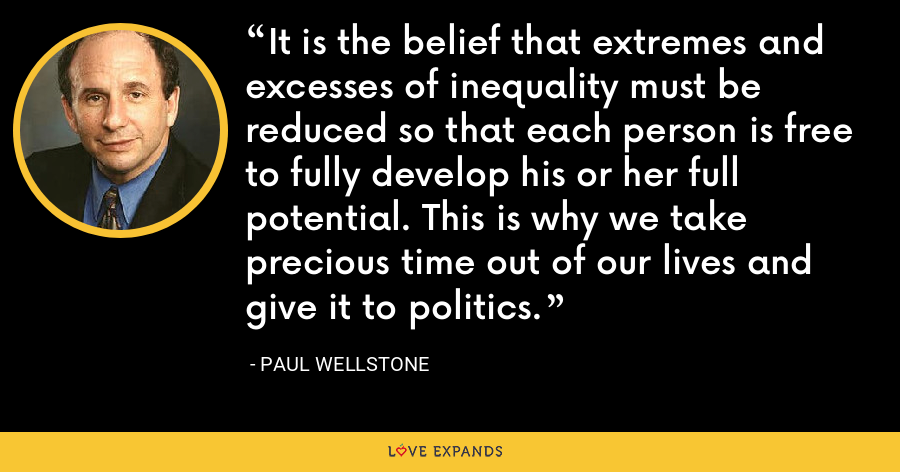 It is the belief that extremes and excesses of inequality must be reduced so that each person is free to fully develop his or her full potential. This is why we take precious time out of our lives and give it to politics. - Paul Wellstone