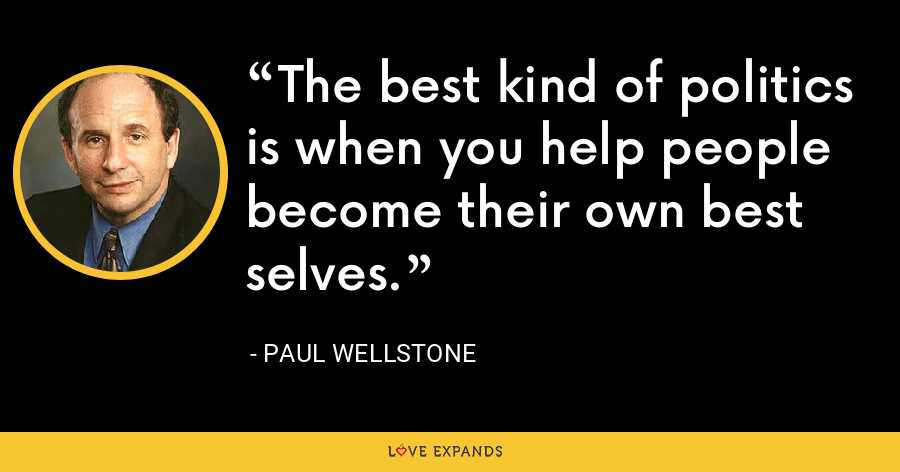 The best kind of politics is when you help people become their own best selves. - Paul Wellstone