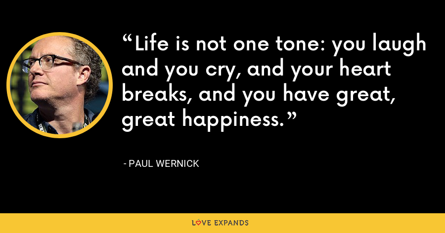 Life is not one tone: you laugh and you cry, and your heart breaks, and you have great, great happiness. - Paul Wernick