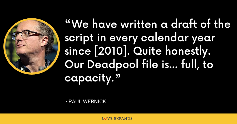 We have written a draft of the script in every calendar year since [2010]. Quite honestly. Our Deadpool file is... full, to capacity. - Paul Wernick