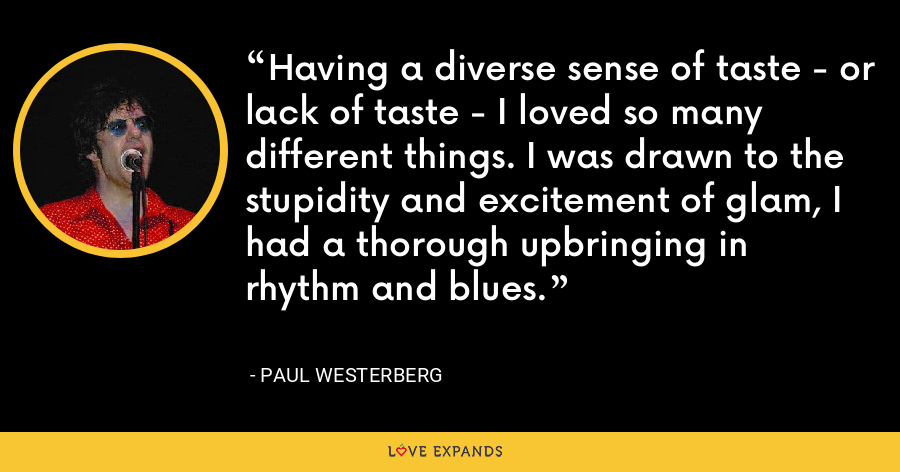 Having a diverse sense of taste - or lack of taste - I loved so many different things. I was drawn to the stupidity and excitement of glam, I had a thorough upbringing in rhythm and blues. - Paul Westerberg