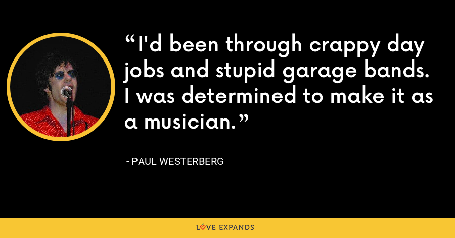 I'd been through crappy day jobs and stupid garage bands. I was determined to make it as a musician. - Paul Westerberg