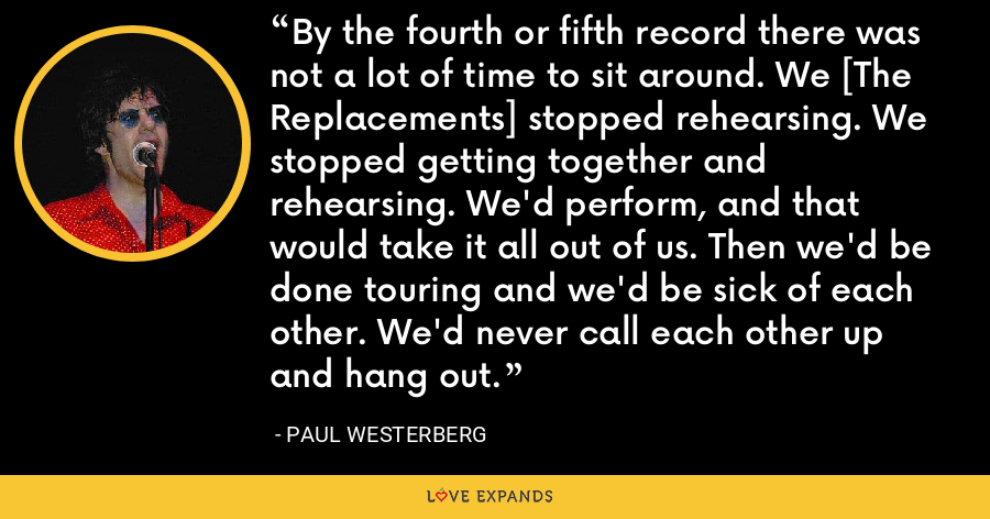 By the fourth or fifth record there was not a lot of time to sit around. We [The Replacements] stopped rehearsing. We stopped getting together and rehearsing. We'd perform, and that would take it all out of us. Then we'd be done touring and we'd be sick of each other. We'd never call each other up and hang out. - Paul Westerberg