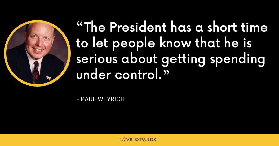The President has a short time to let people know that he is serious about getting spending under control. - Paul Weyrich