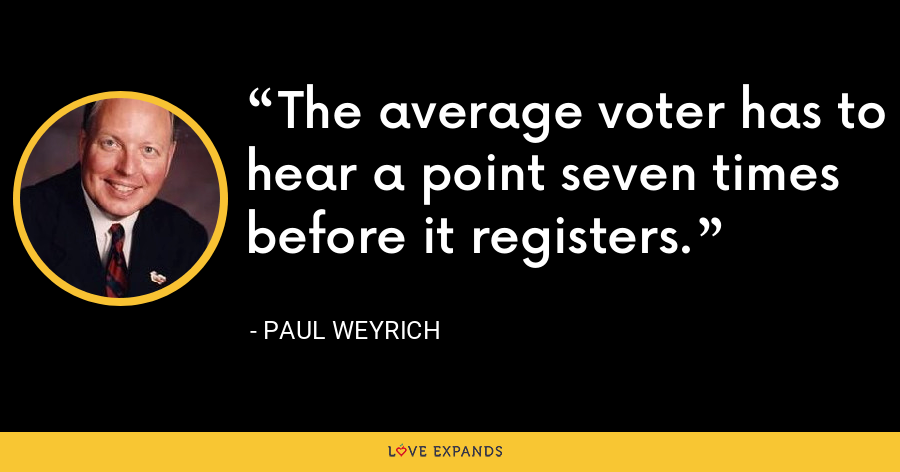 The average voter has to hear a point seven times before it registers. - Paul Weyrich