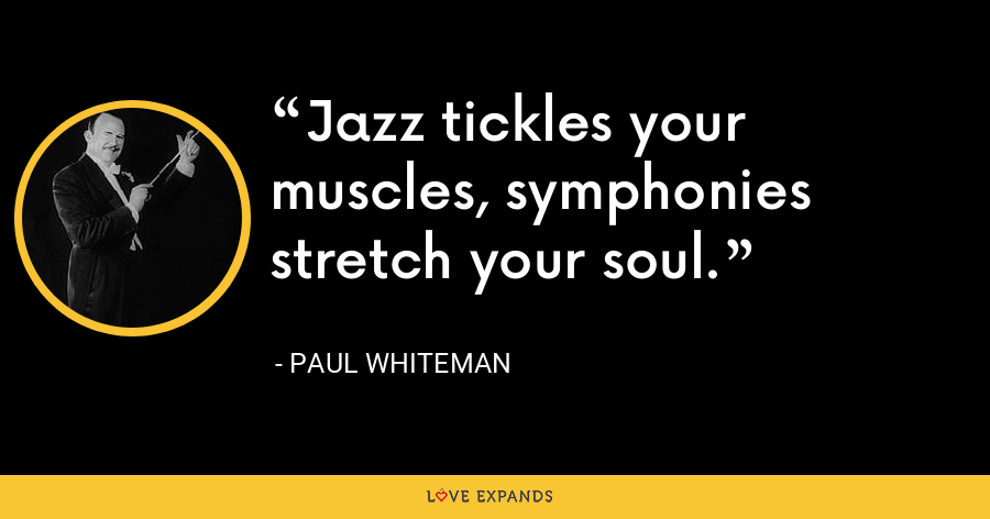 Jazz tickles your muscles, symphonies stretch your soul. - Paul Whiteman