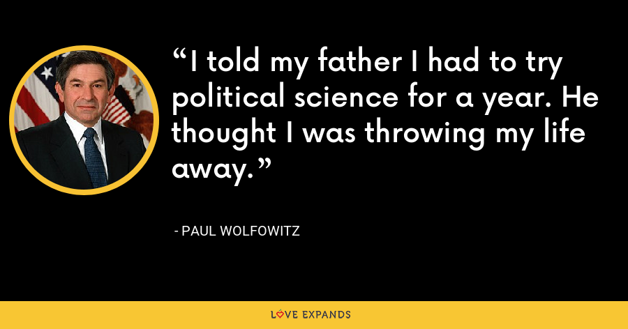 I told my father I had to try political science for a year. He thought I was throwing my life away. - Paul Wolfowitz