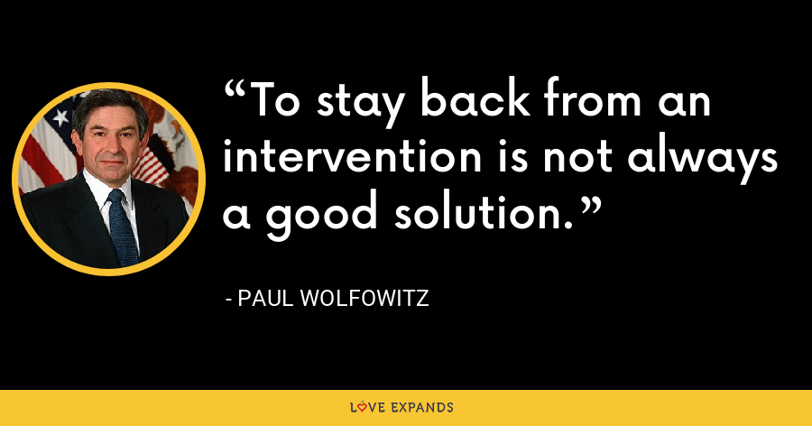 To stay back from an intervention is not always a good solution. - Paul Wolfowitz