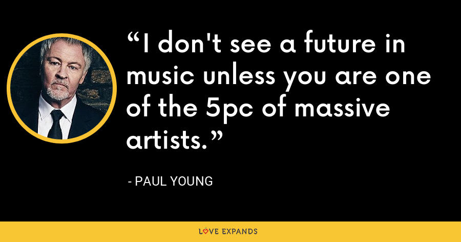I don't see a future in music unless you are one of the 5pc of massive artists. - Paul Young