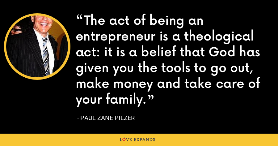 The act of being an entrepreneur is a theological act: it is a belief that God has given you the tools to go out, make money and take care of your family. - Paul Zane Pilzer