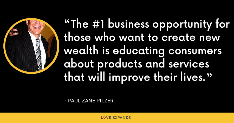 The #1 business opportunity for those who want to create new wealth is educating consumers about products and services that will improve their lives. - Paul Zane Pilzer