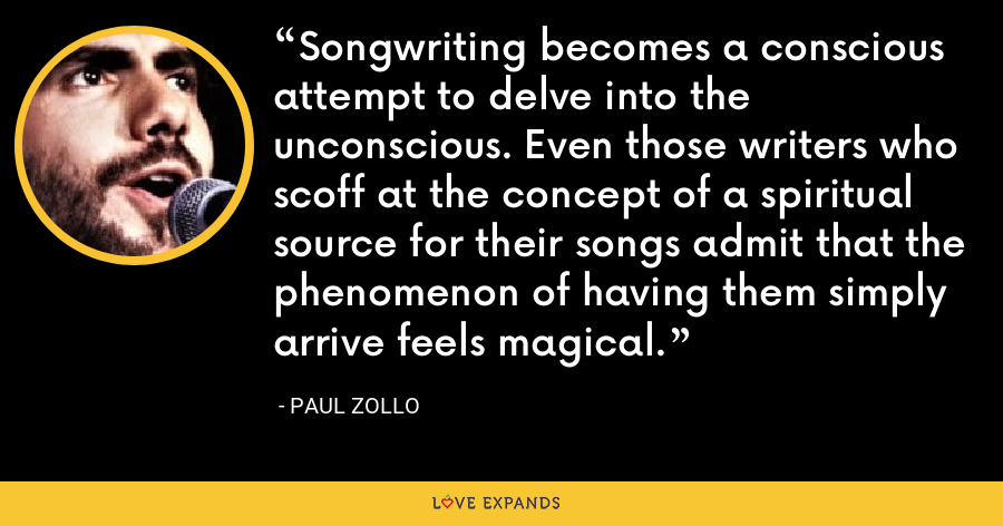 Songwriting becomes a conscious attempt to delve into the unconscious. Even those writers who scoff at the concept of a spiritual source for their songs admit that the phenomenon of having them simply arrive feels magical. - Paul Zollo