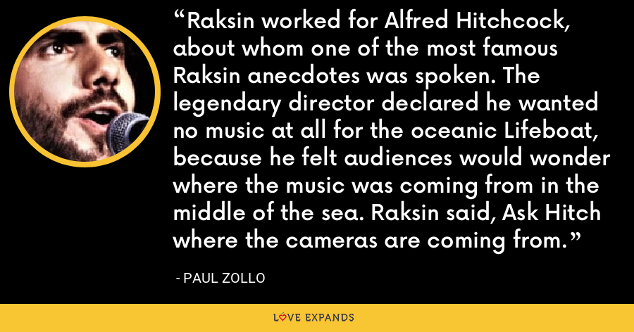 Raksin worked for Alfred Hitchcock, about whom one of the most famous Raksin anecdotes was spoken. The legendary director declared he wanted no music at all for the oceanic Lifeboat, because he felt audiences would wonder where the music was coming from in the middle of the sea. Raksin said, Ask Hitch where the cameras are coming from. - Paul Zollo