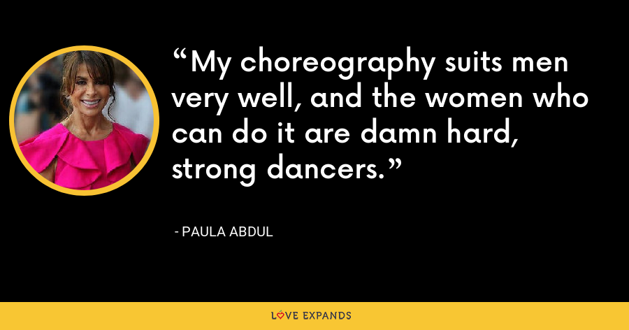 My choreography suits men very well, and the women who can do it are damn hard, strong dancers. - Paula Abdul