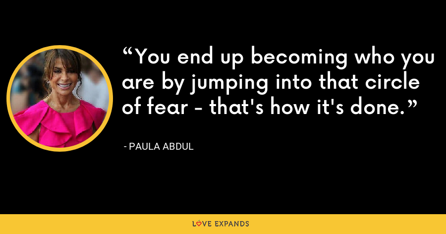 You end up becoming who you are by jumping into that circle of fear - that's how it's done. - Paula Abdul