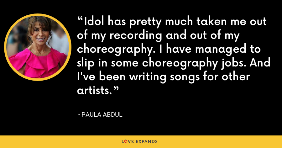 Idol has pretty much taken me out of my recording and out of my choreography. I have managed to slip in some choreography jobs. And I've been writing songs for other artists. - Paula Abdul
