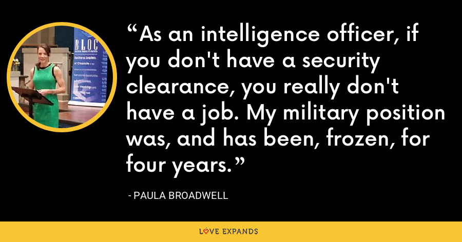 As an intelligence officer, if you don't have a security clearance, you really don't have a job. My military position was, and has been, frozen, for four years. - Paula Broadwell