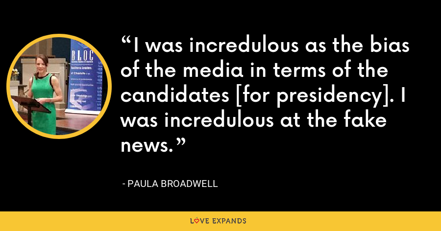 I was incredulous as the bias of the media in terms of the candidates [for presidency]. I was incredulous at the fake news. - Paula Broadwell