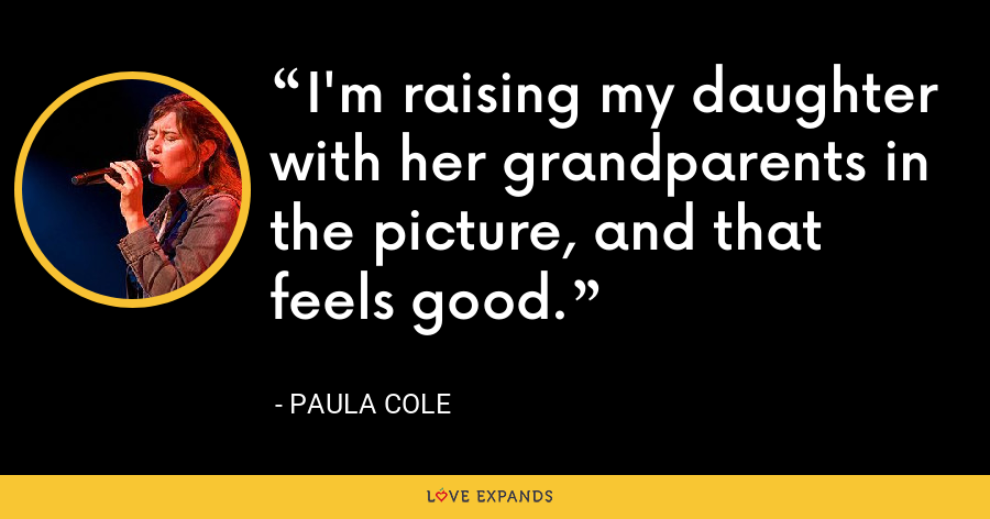 I'm raising my daughter with her grandparents in the picture, and that feels good. - Paula Cole