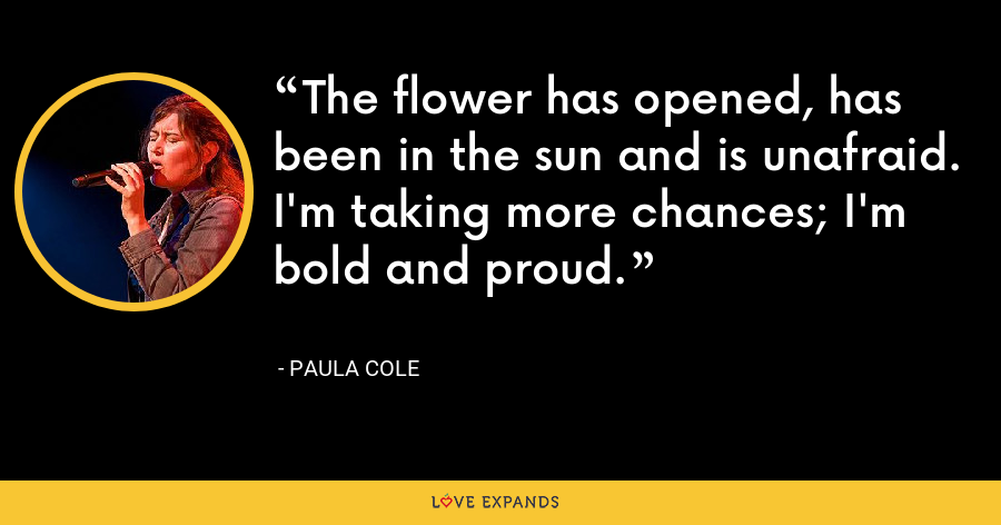 The flower has opened, has been in the sun and is unafraid. I'm taking more chances; I'm bold and proud. - Paula Cole