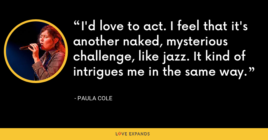 I'd love to act. I feel that it's another naked, mysterious challenge, like jazz. It kind of intrigues me in the same way. - Paula Cole