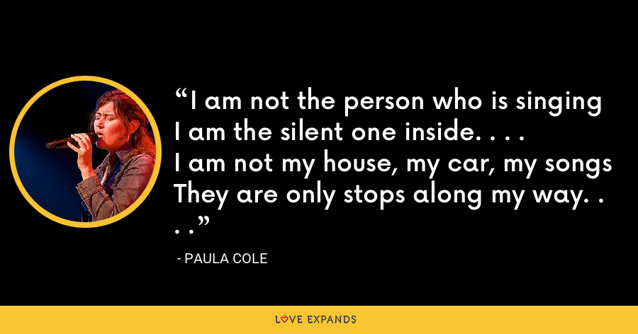 I am not the person who is singingI am the silent one inside. . . .I am not my house, my car, my songsThey are only stops along my way. . . . - Paula Cole
