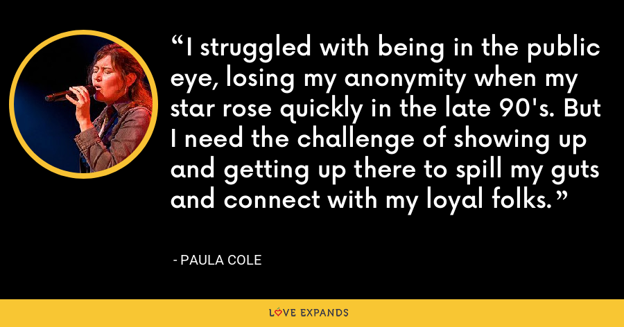 I struggled with being in the public eye, losing my anonymity when my star rose quickly in the late 90's. But I need the challenge of showing up and getting up there to spill my guts and connect with my loyal folks. - Paula Cole