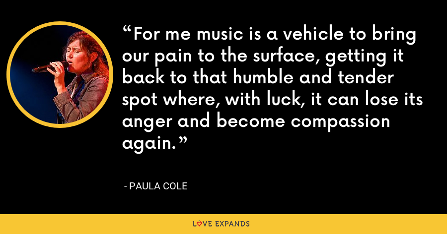 For me music is a vehicle to bring our pain to the surface, getting it back to that humble and tender spot where, with luck, it can lose its anger and become compassion again. - Paula Cole