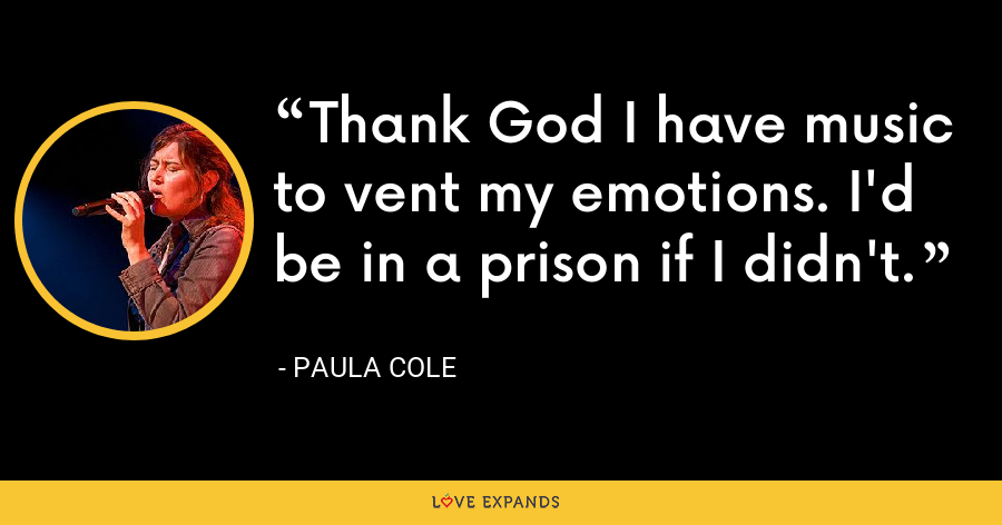 Thank God I have music to vent my emotions. I'd be in a prison if I didn't. - Paula Cole