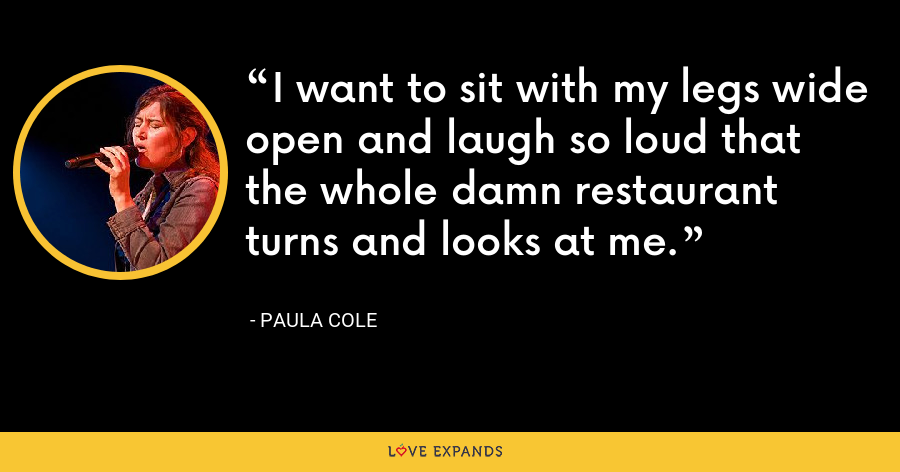 I want to sit with my legs wide open and laugh so loud that the whole damn restaurant turns and looks at me. - Paula Cole