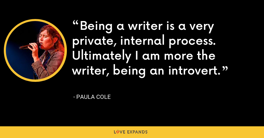 Being a writer is a very private, internal process. Ultimately I am more the writer, being an introvert. - Paula Cole