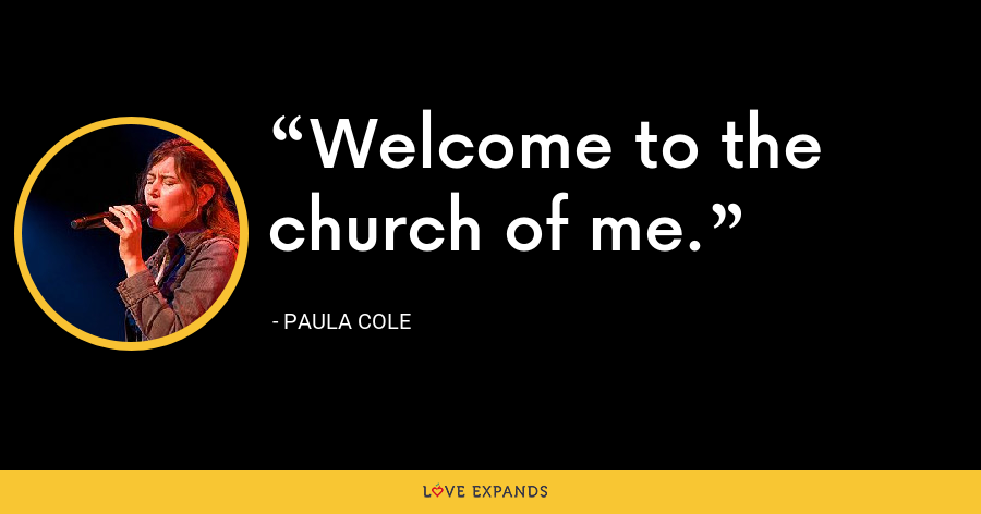 Welcome to the church of me. - Paula Cole