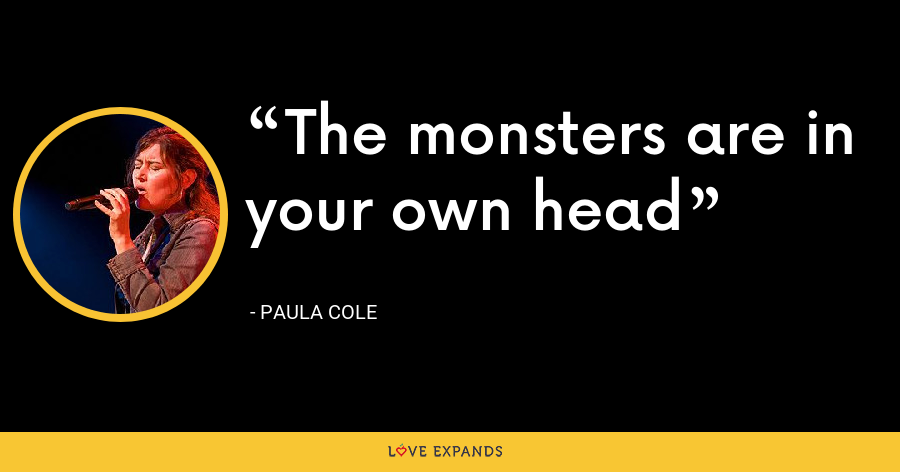 The monsters are in your own head - Paula Cole