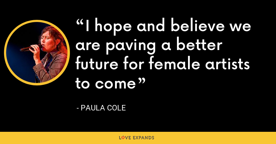 I hope and believe we are paving a better future for female artists to come - Paula Cole