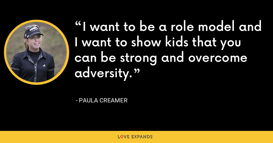 I want to be a role model and I want to show kids that you can be strong and overcome adversity. - Paula Creamer