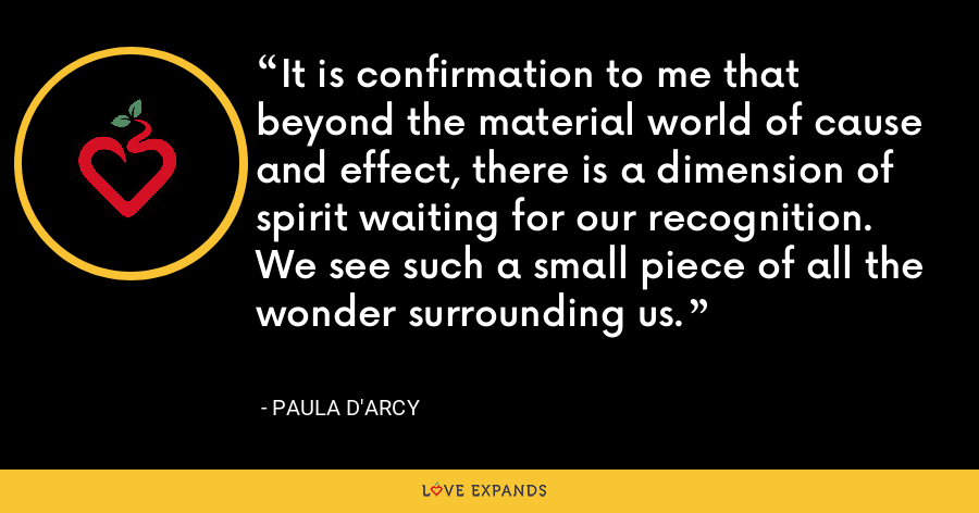 It is confirmation to me that beyond the material world of cause and effect, there is a dimension of spirit waiting for our recognition. We see such a small piece of all the wonder surrounding us. - Paula D'Arcy