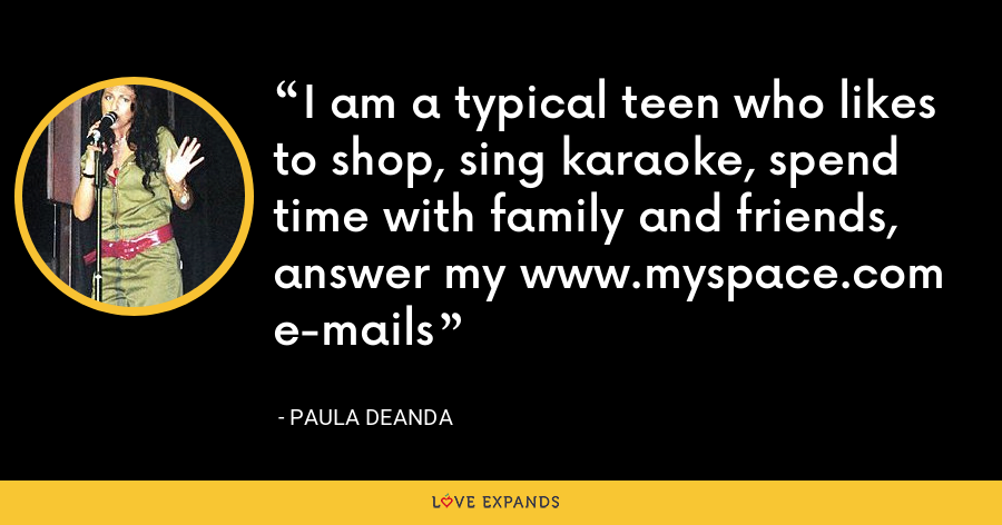 I am a typical teen who likes to shop, sing karaoke, spend time with family and friends, answer my www.myspace.com e-mails - Paula DeAnda