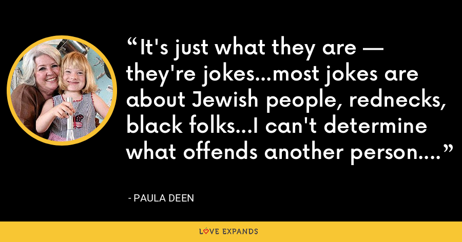 It's just what they are — they're jokes…most jokes are about Jewish people, rednecks, black folks…I can't determine what offends another person. - Paula Deen